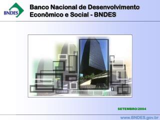 Banco Nacional de Desenvolvimento   Econômico e Social - BNDES