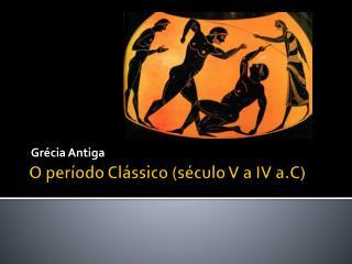 O período Clássico (século V a IV a.C)