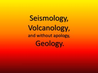 Seismology,  Volcanology ,  and without apology, Geology.
