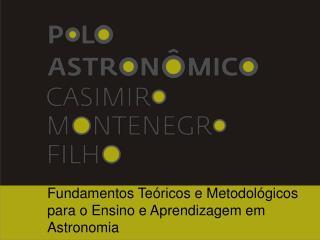 Fundamentos Teóricos e Metodológicos para o Ensino e Aprendizagem em Astronomia
