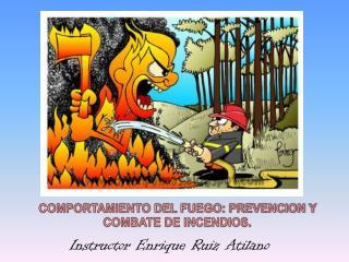 COMPORTAMIENTO DEL FUEGO: PREVENCION Y COMBATE DE INCENDIOS.