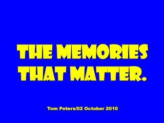 The Memories That Matter. Tom Peters/02 October 2010