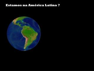 Estamos na América Latina ?