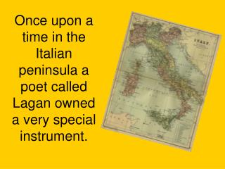Once upon a time in the Italian peninsula a poet called Lagan owned a very special instrument.