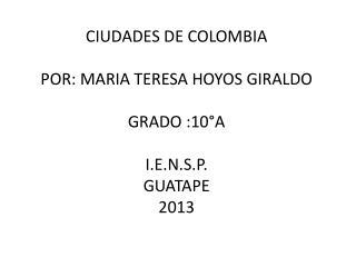 CIUDADES DE COLOMBIA POR: MARIA TERESA HOYOS GIRALDO  GRADO :10°A I.E.N.S.P. GUATAPE  2013