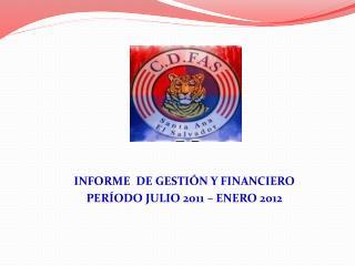 INFORME  DE GESTIÓN Y FINANCIERO PERÍODO JULIO 2011 – ENERO 2012