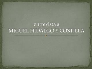 entrevista a  MIGUEL HIDALGO Y COSTILLA