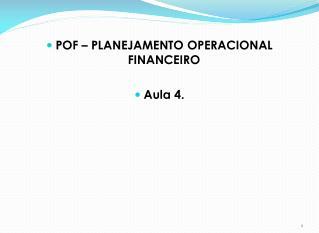 POF  – PLANEJAMENTO OPERACIONAL FINANCEIRO Aula  4.