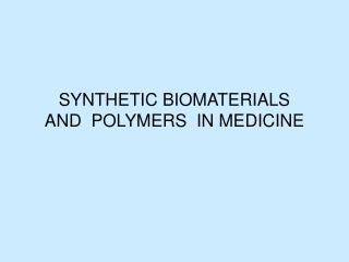 SYNTHETIC BIOMATERIALS AND  POLYMERS  IN MEDICINE