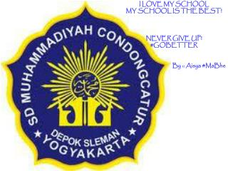 I LOVE MY SCHOOL MY SCHOOL IS THE BEST! NEVER GIVE UP! #GOBETTER By ::  Aisya  # MaBhe
