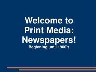 Welcome to Print Media: Newspapers! Beginning until 1900's