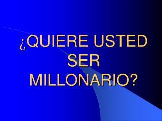 ¿ QUIERE USTED SER MILLONARIO?