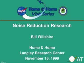 Noise Reduction Research Bill Willshire  Home & Home Langley Research Center November 16, 1999