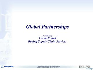 Global Partnerships  Presented by Frank Prabel Boeing Supply Chain Services