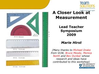 A Closer Look at Measurement  Lead Teacher Symposium 2009  Marie Hirst  Many thanks to Michael Drake from VUW, Bruce Moo