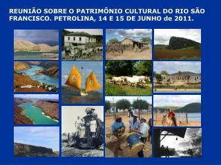REUNIÃO SOBRE O PATRIMÔNIO CULTURAL DO RIO SÃO FRANCISCO. PETROLINA, 14 E 15 DE JUNHO de 2011.