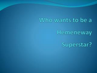 Who wants to be a  Hemeneway Superstar?