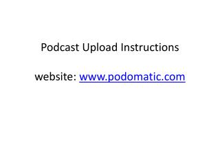 Podcast Upload Instructions website:  podomatic