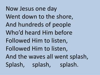 Now Jesus one day Went down to the shore, And hundreds of people Who�d heard Him before
