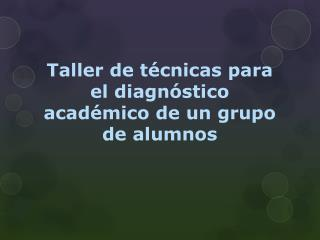 Taller de técnicas para el diagnóstico académico de un grupo de alumnos