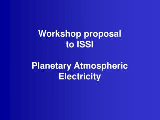 Workshop proposal to ISSI Planetary Atmospheric Electricity
