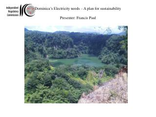 Dominica's Electricity  needs – A plan for sustainability Presenter: Francis Paul