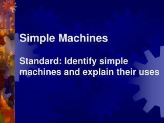 Simple Machines Standard: Identify simple machines and explain their uses
