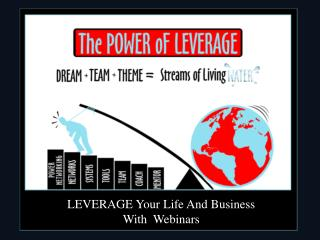 LEVERAGE Your Life And Business With  Webinars