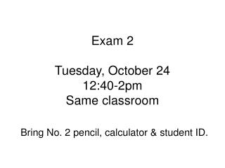 Exam 2 Tuesday, October 24 12:40-2pm Same classroom
