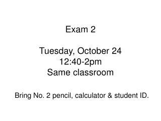 Exam 2 Tuesday, October 24 12:40-2pm Same classroom