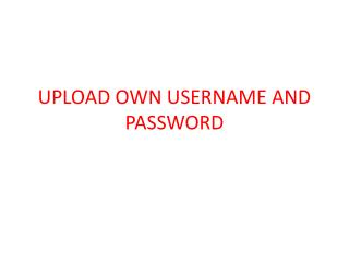 UPLOAD OWN USERNAME AND PASSWORD