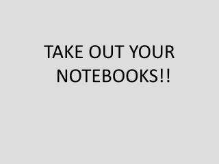 TAKE OUT YOUR NOTEBOOKS!!
