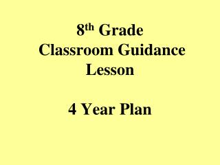 8 th  Grade  Classroom Guidance Lesson 4 Year Plan