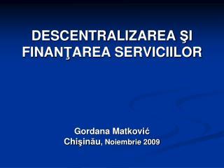 DESCENTRALI Z AREA  Ş I FINA NŢ AREA  SERVICIILOR Gordana Matkovi ć Chi ş in ă u , Noiembrie 200 9