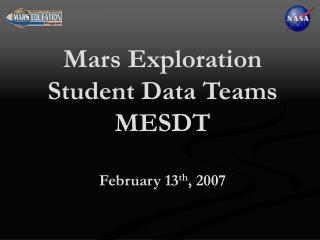 Mars Exploration Student Data Teams MESDT February 13 th , 2007