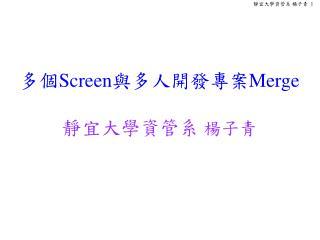 多個 Screen 與多人開發專案 Merge  靜宜大學資管系  楊子青
