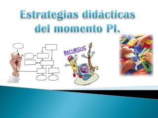 Estrategias didácticas  del momento PI.