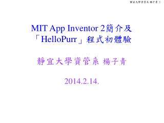 MIT App Inventor 2 簡介及 「 HelloPurr 」程式初體驗 靜宜大學資管系  楊子青 2014.2.14.