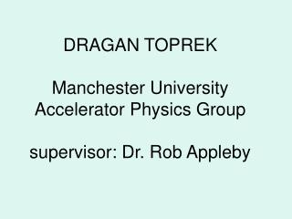 DRAGAN TOPREK Manchester University Accelerator Physics Group supervisor: Dr. Rob Appleby