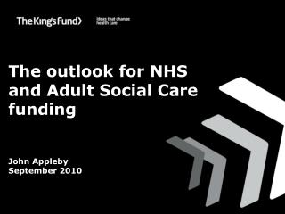 The outlook for NHS and Adult Social Care funding John Appleby September 2010