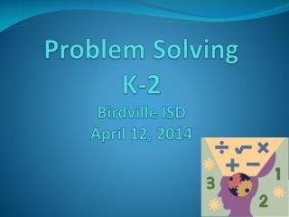 Problem Solving K-2 Birdville  ISD April 12, 2014
