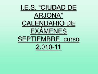 """I.E.S. """"CIUDAD DE ARJONA""""   CALENDARIO DE EXÁMENES SEPTIEMBRE  curso 2.010-11"""