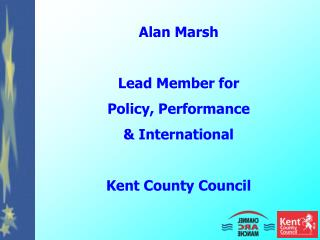 Alan Marsh Lead Member for Policy, Performance & International Kent County Council
