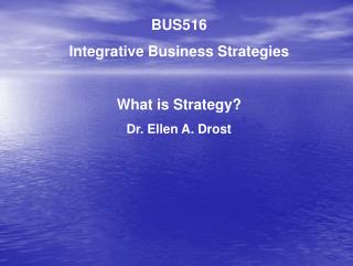 BUS516 Integrative Business Strategies What is Strategy? Dr. Ellen A. Drost