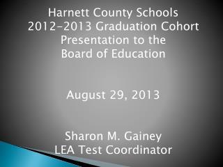Harnett County Schools  2012-2013 Graduation Cohort Presentation to the  Board of Education