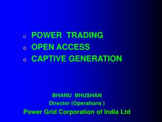 POWER  TRADING OPEN ACCESS CAPTIVE GENERATION BHANU  BHUSHAN Director (Operations )