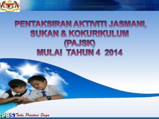 PENTAKSIRAN AKTIVITI JASMANI ,  SUKAN  &  KOKURIKULUM ( PAJSK )  MULAI TAHUN  4  2014