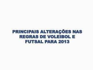PRINCIPAIS ALTERAÇÕES NAS REGRAS DE VOLEIBOL E  FUTSAL PARA 2013