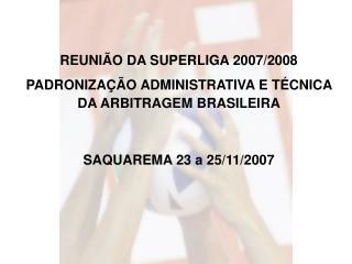 REUNIÃO DA SUPERLIGA 2007/2008 PADRONIZAÇÃO ADMINISTRATIVA E TÉCNICA DA ARBITRAGEM BRASILEIRA