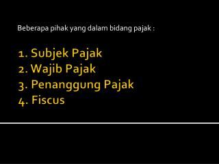 1.  Subjek Pajak 2 .  Wajib Pajak 3.  Penanggung Pajak 4.  Fiscus
